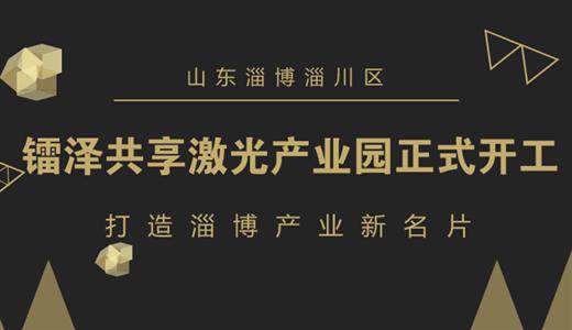 镭泽共享激光产业园正式开工 打造淄博产业新名片