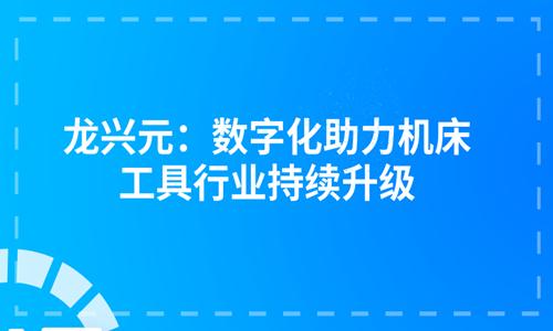 龙兴元:数字化助力机床工具行业持续升级